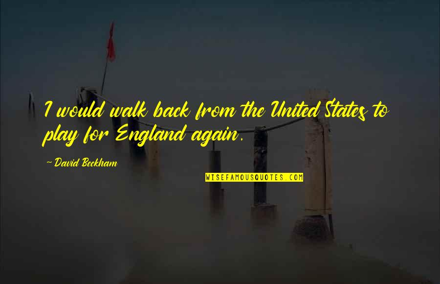 David Beckham Quotes By David Beckham: I would walk back from the United States