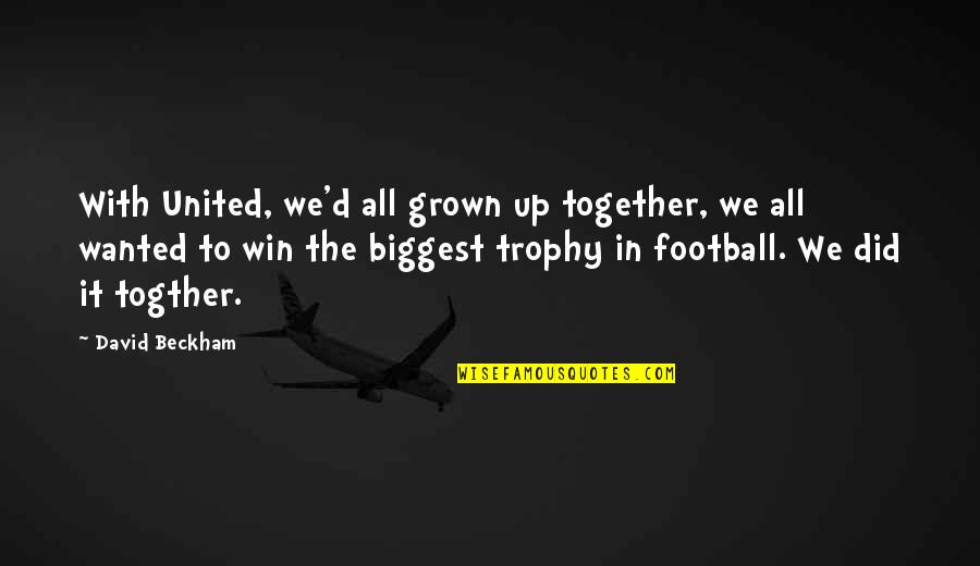 David Beckham Quotes By David Beckham: With United, we'd all grown up together, we