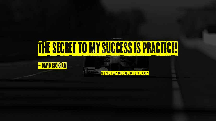 David Beckham Quotes By David Beckham: The secret to my success is practice!