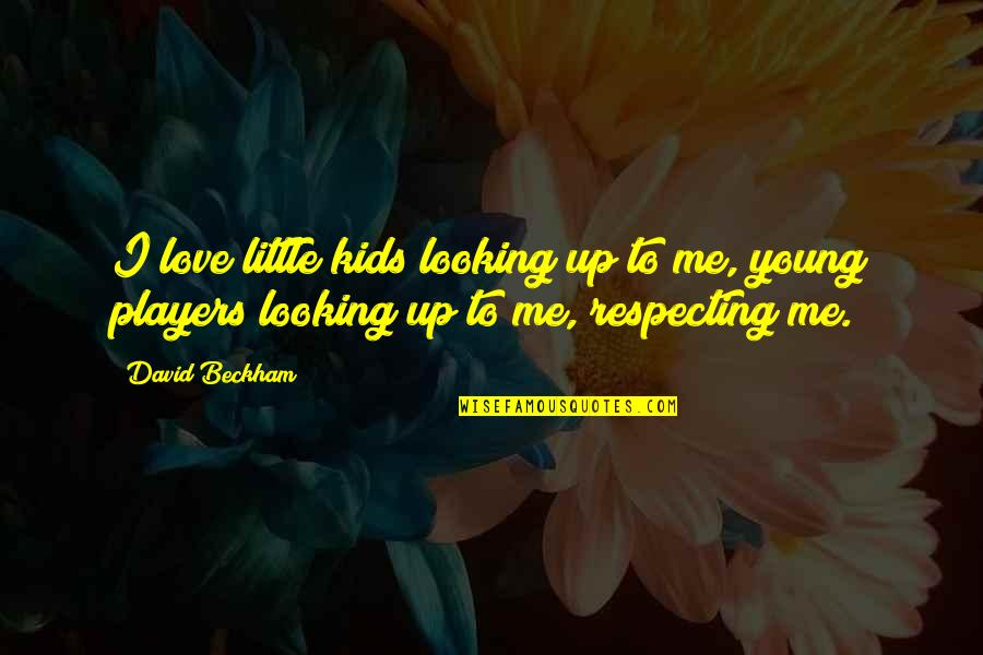 David Beckham Quotes By David Beckham: I love little kids looking up to me,