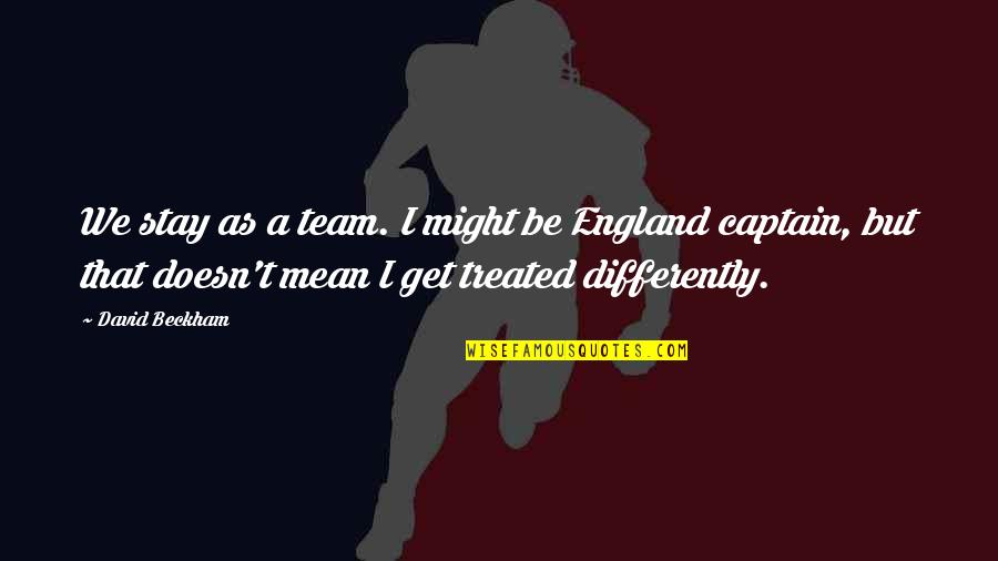 David Beckham Quotes By David Beckham: We stay as a team. I might be
