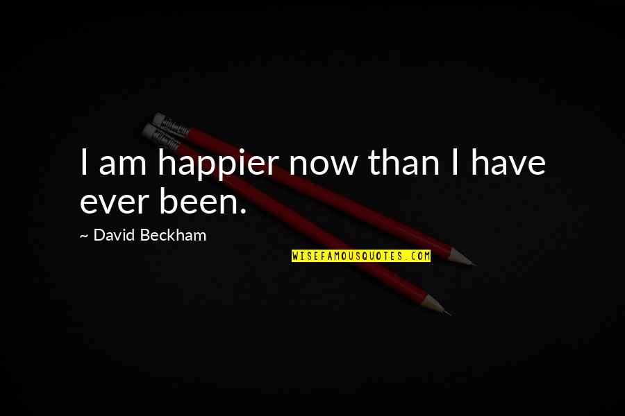 David Beckham Quotes By David Beckham: I am happier now than I have ever