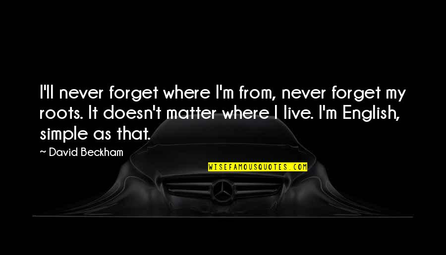 David Beckham Quotes By David Beckham: I'll never forget where I'm from, never forget