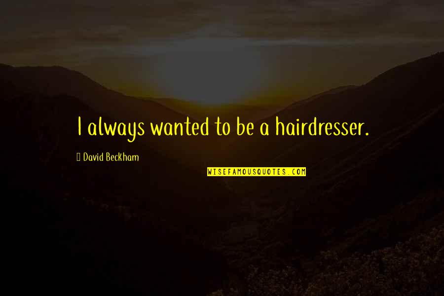 David Beckham Quotes By David Beckham: I always wanted to be a hairdresser.