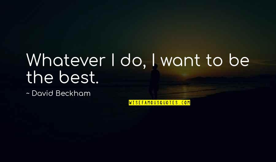 David Beckham Quotes By David Beckham: Whatever I do, I want to be the