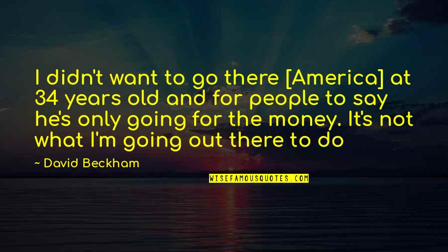 David Beckham Quotes By David Beckham: I didn't want to go there [America] at