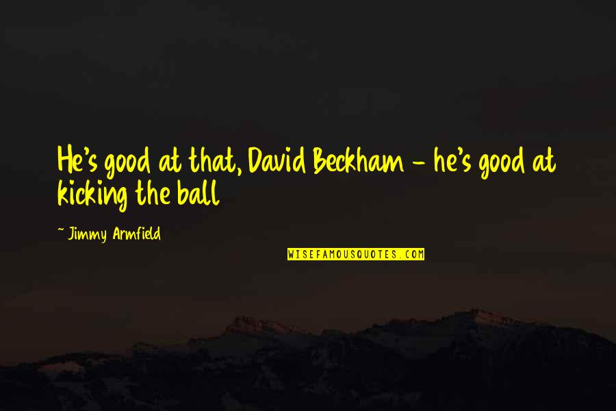 David Beckham Quotes By Jimmy Armfield: He's good at that, David Beckham - he's