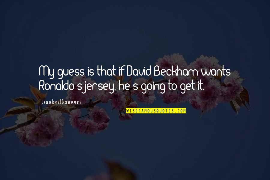 David Beckham Quotes By Landon Donovan: My guess is that if David Beckham wants