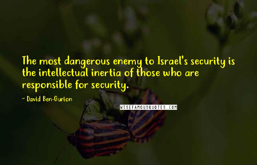 David Ben-Gurion quotes: The most dangerous enemy to Israel's security is the intellectual inertia of those who are responsible for security.