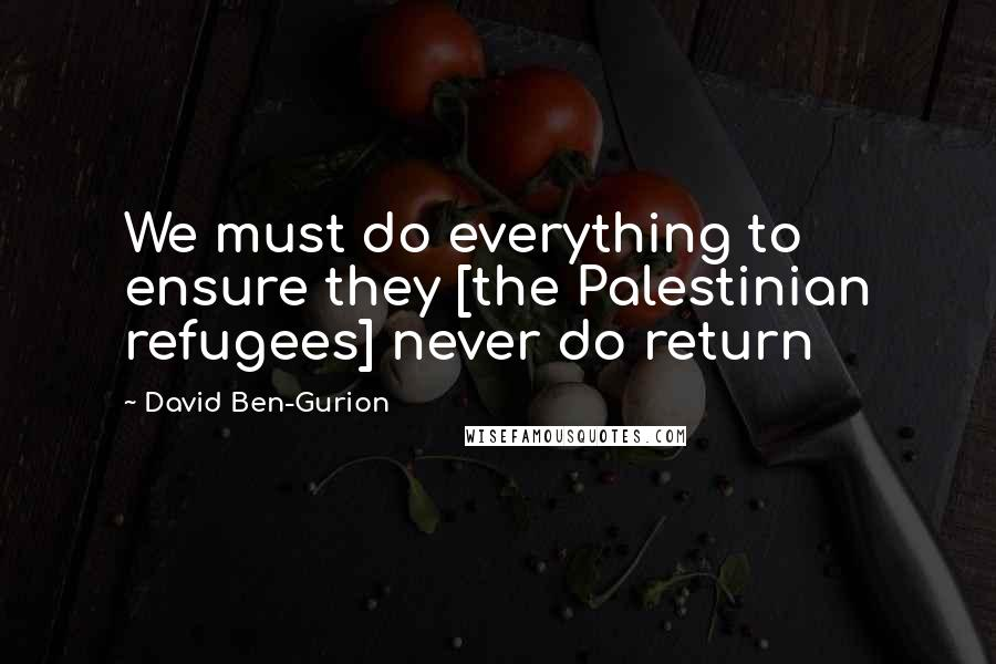 David Ben-Gurion quotes: We must do everything to ensure they [the Palestinian refugees] never do return