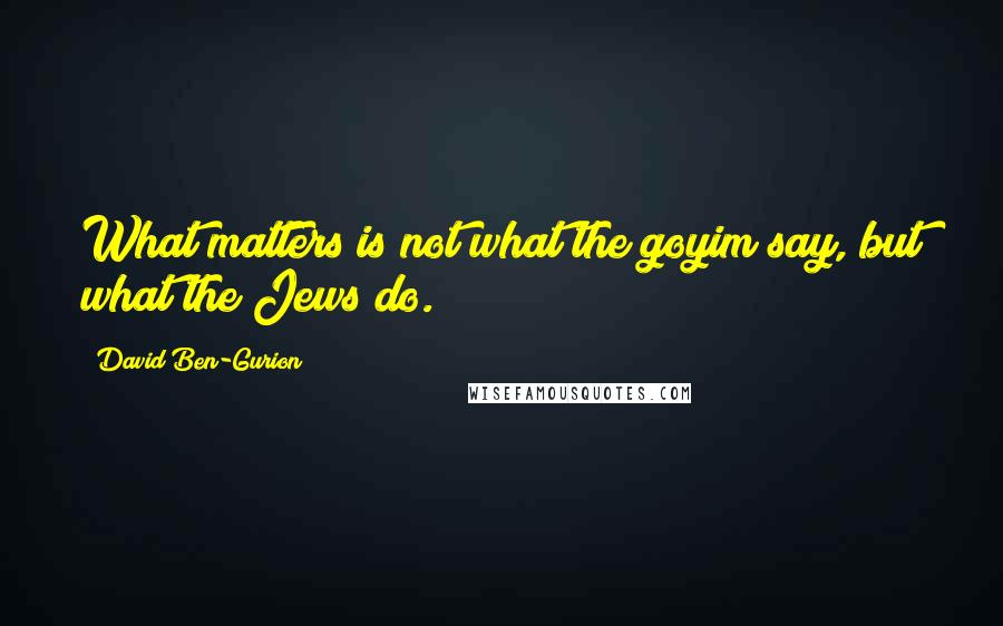 David Ben-Gurion quotes: What matters is not what the goyim say, but what the Jews do.