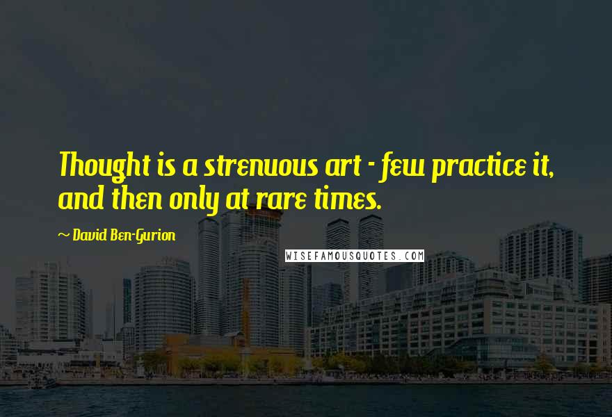 David Ben-Gurion quotes: Thought is a strenuous art - few practice it, and then only at rare times.