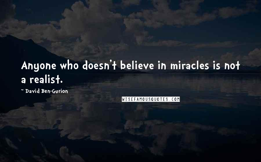 David Ben-Gurion quotes: Anyone who doesn't believe in miracles is not a realist.