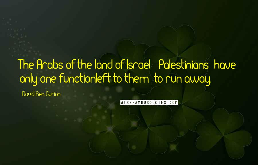 David Ben-Gurion quotes: The Arabs of the land of Israel [ Palestinians] have only one functionleft to them to run away.