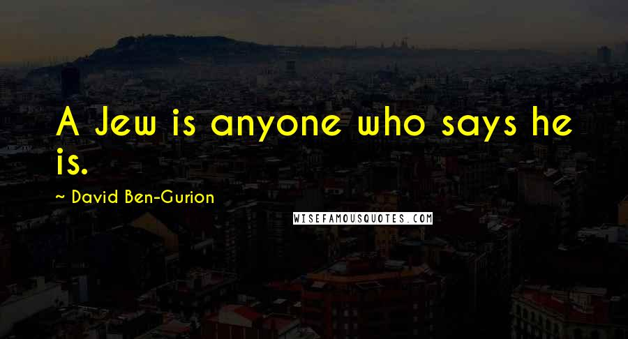 David Ben-Gurion quotes: A Jew is anyone who says he is.