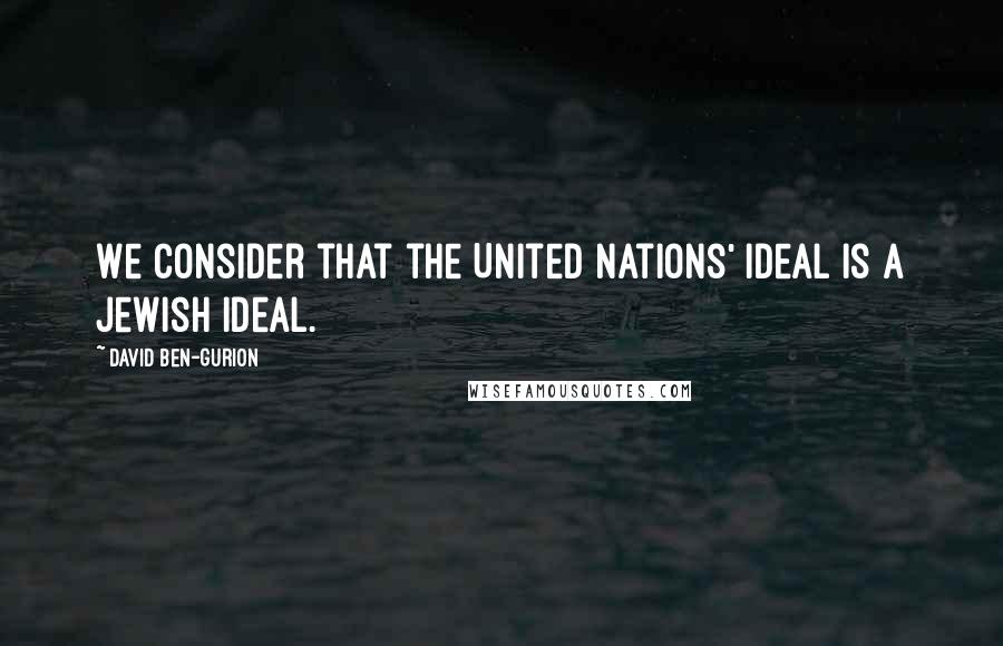 David Ben-Gurion quotes: We consider that the United Nations' ideal is a Jewish ideal.