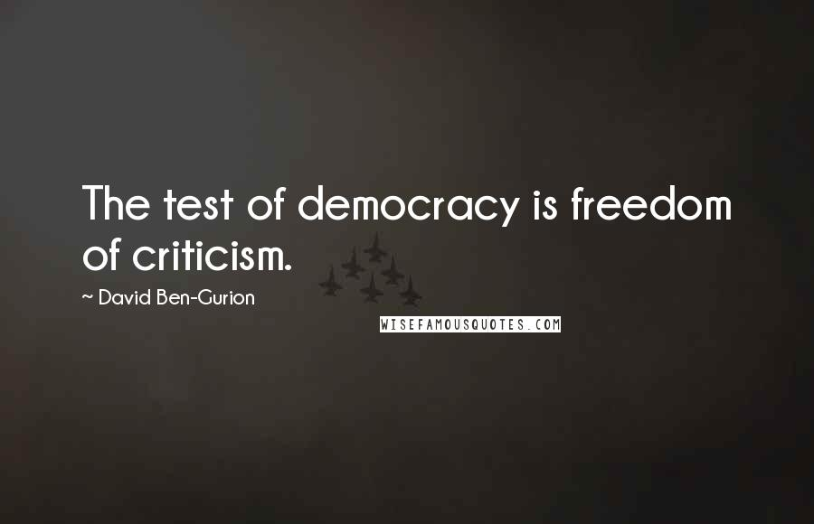 David Ben-Gurion quotes: The test of democracy is freedom of criticism.