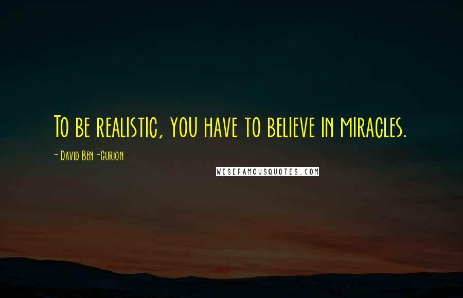 David Ben-Gurion quotes: To be realistic, you have to believe in miracles.