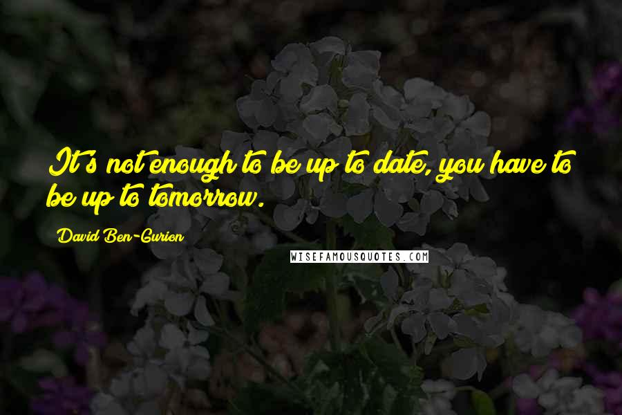 David Ben-Gurion quotes: It's not enough to be up to date, you have to be up to tomorrow.