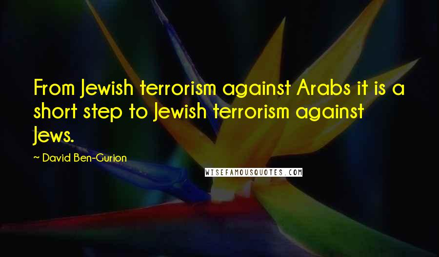 David Ben-Gurion quotes: From Jewish terrorism against Arabs it is a short step to Jewish terrorism against Jews.