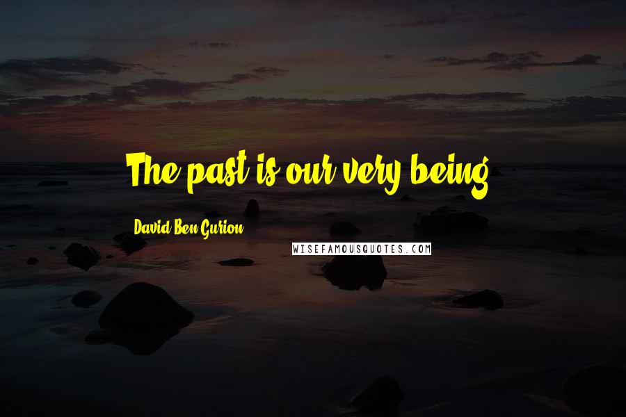 David Ben-Gurion quotes: The past is our very being.
