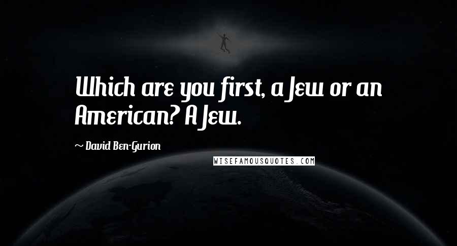 David Ben-Gurion quotes: Which are you first, a Jew or an American? A Jew.