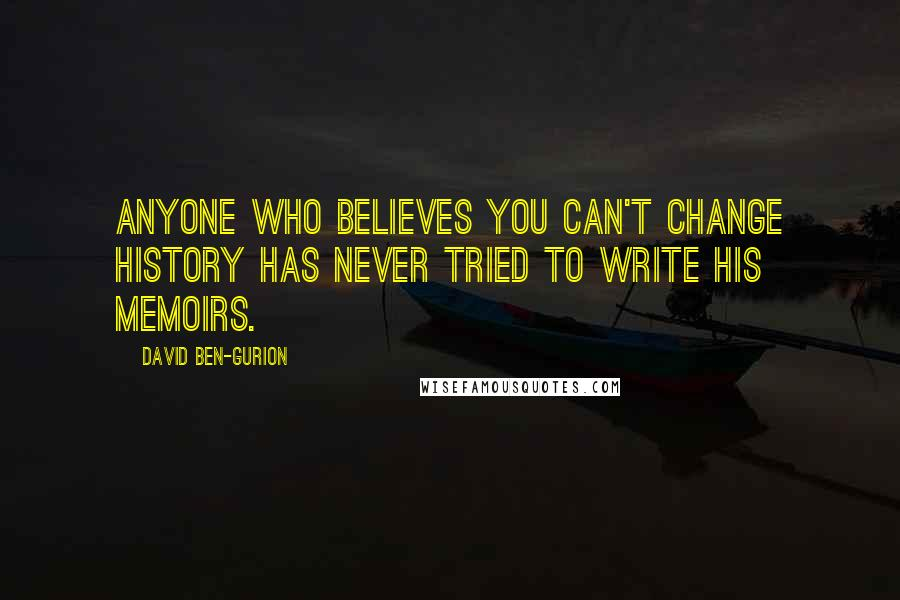 David Ben-Gurion quotes: Anyone who believes you can't change history has never tried to write his memoirs.