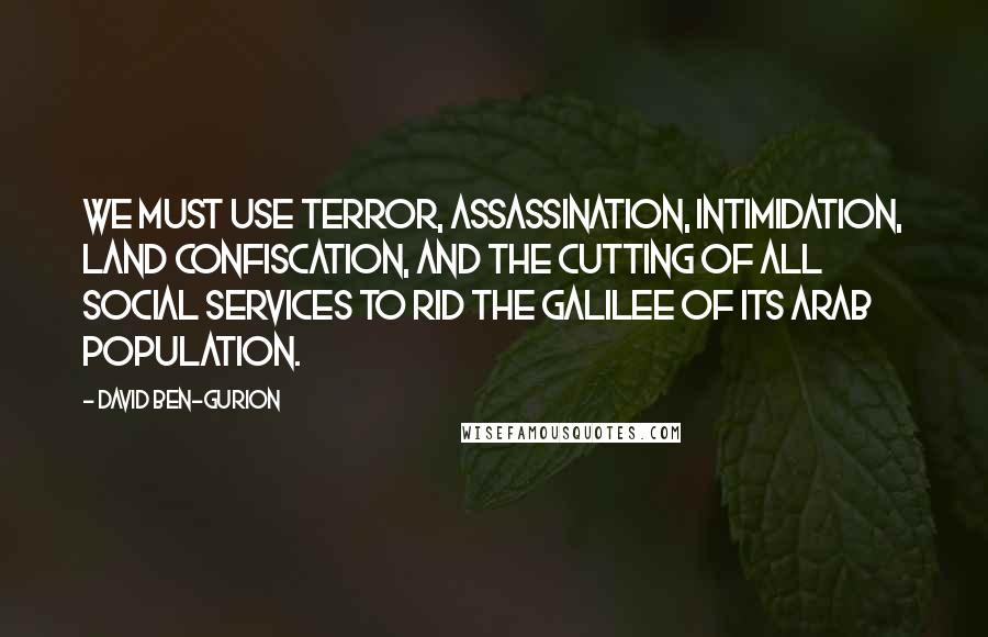 David Ben-Gurion quotes: We must use terror, assassination, intimidation, land confiscation, and the cutting of all social services to rid the Galilee of its Arab population.