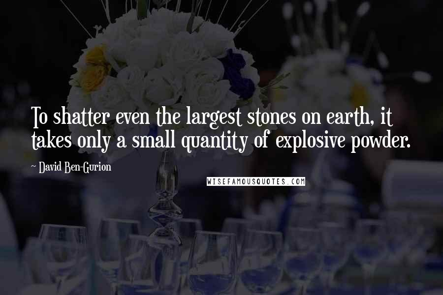 David Ben-Gurion quotes: To shatter even the largest stones on earth, it takes only a small quantity of explosive powder.