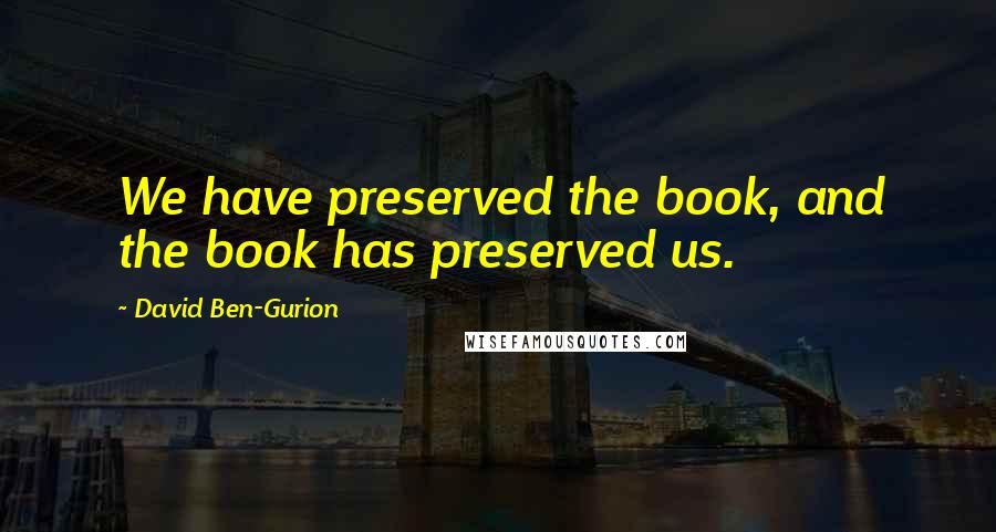 David Ben-Gurion quotes: We have preserved the book, and the book has preserved us.