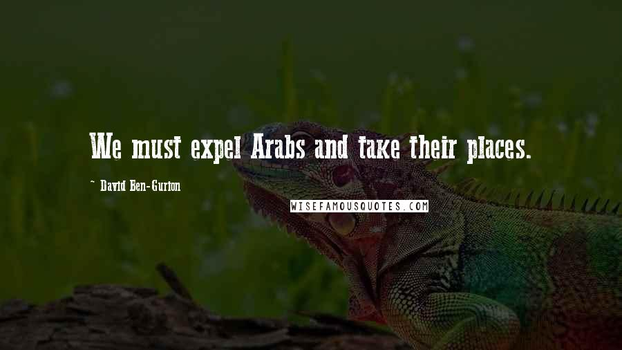 David Ben-Gurion quotes: We must expel Arabs and take their places.