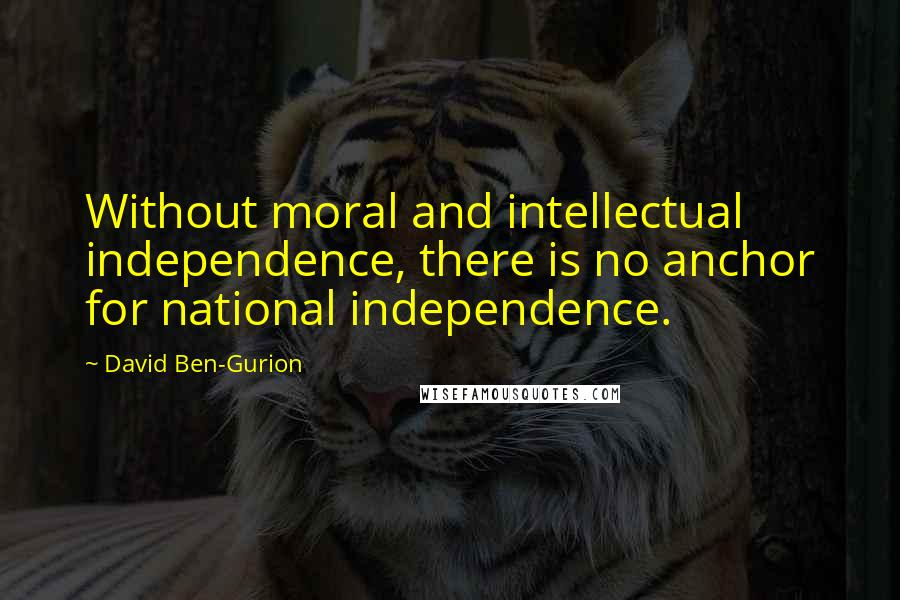 David Ben-Gurion quotes: Without moral and intellectual independence, there is no anchor for national independence.