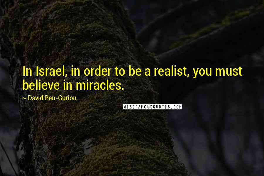 David Ben-Gurion quotes: In Israel, in order to be a realist, you must believe in miracles.
