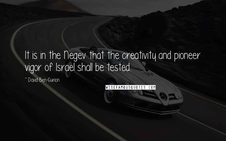 David Ben-Gurion quotes: It is in the Negev that the creativity and pioneer vigor of Israel shall be tested.