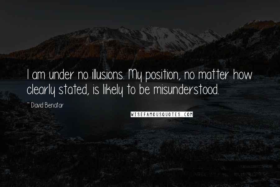 David Benatar quotes: I am under no illusions. My position, no matter how clearly stated, is likely to be misunderstood.