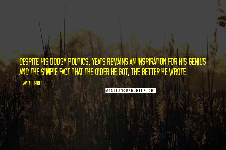 David Benioff quotes: Despite his dodgy politics, Yeats remains an inspiration for his genius and the simple fact that the older he got, the better he wrote.