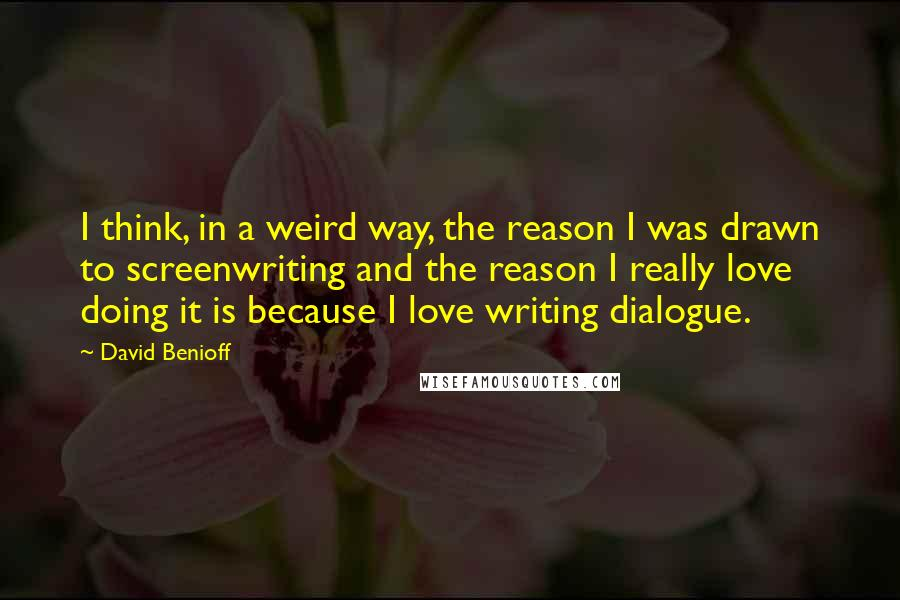 David Benioff quotes: I think, in a weird way, the reason I was drawn to screenwriting and the reason I really love doing it is because I love writing dialogue.