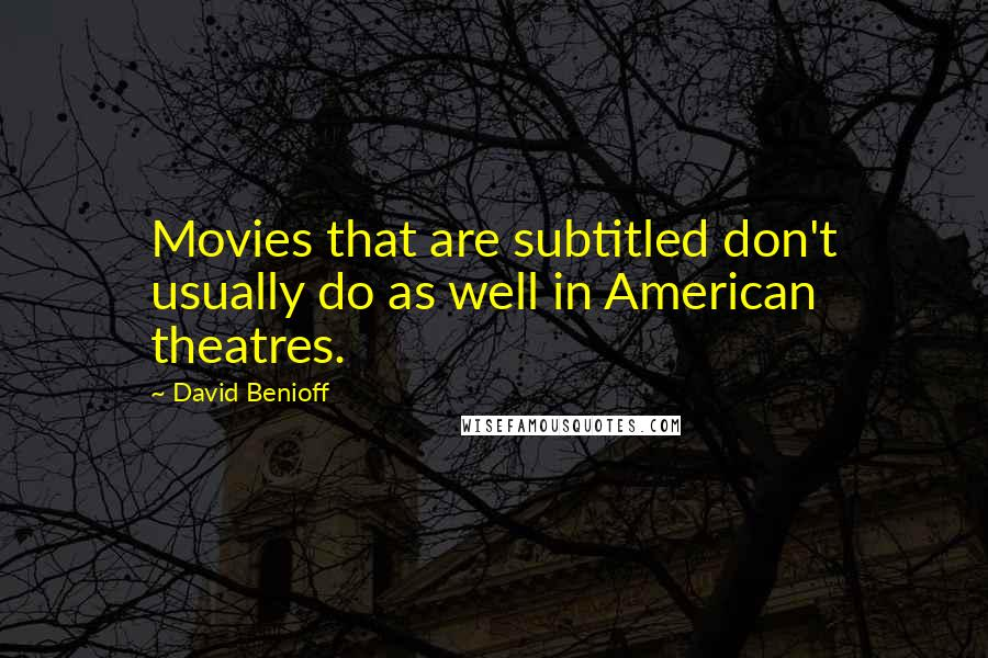 David Benioff quotes: Movies that are subtitled don't usually do as well in American theatres.