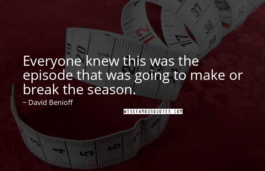 David Benioff quotes: Everyone knew this was the episode that was going to make or break the season.