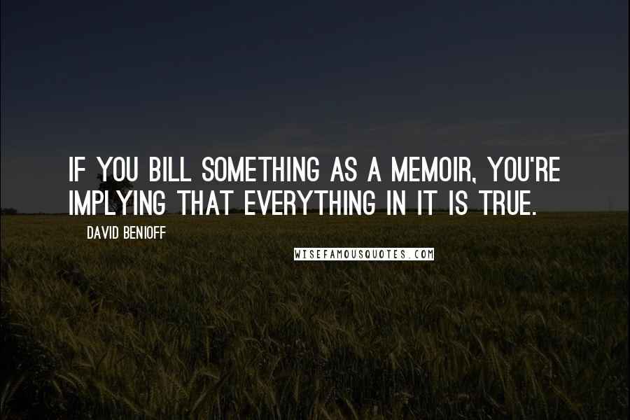 David Benioff quotes: If you bill something as a memoir, you're implying that everything in it is true.