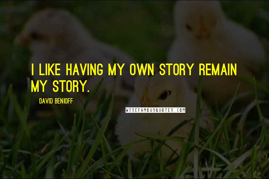 David Benioff quotes: I like having my own story remain my story.