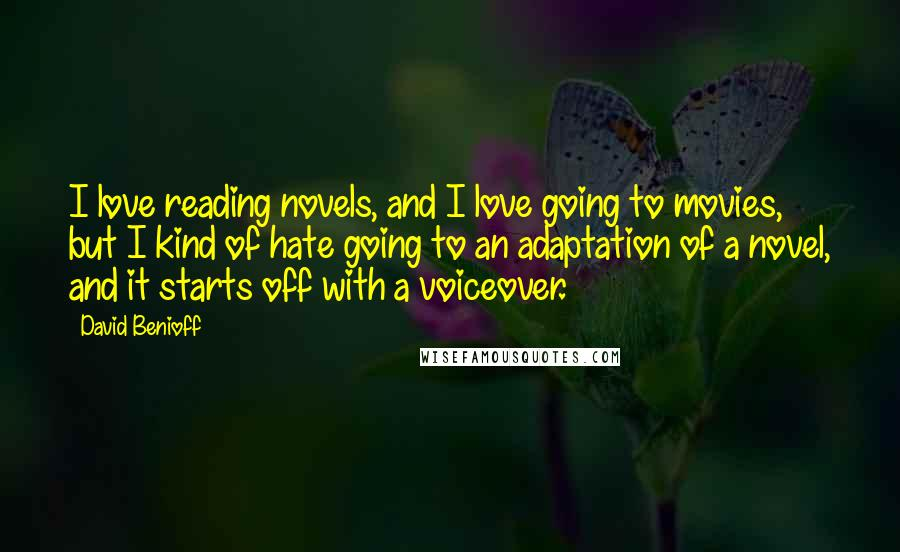 David Benioff quotes: I love reading novels, and I love going to movies, but I kind of hate going to an adaptation of a novel, and it starts off with a voiceover.