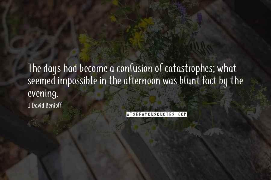 David Benioff quotes: The days had become a confusion of catastrophes; what seemed impossible in the afternoon was blunt fact by the evening.