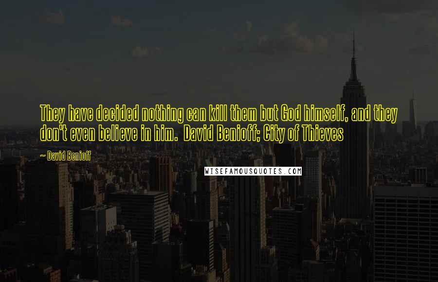 David Benioff quotes: They have decided nothing can kill them but God himself, and they don't even believe in him. David Benioff; City of Thieves