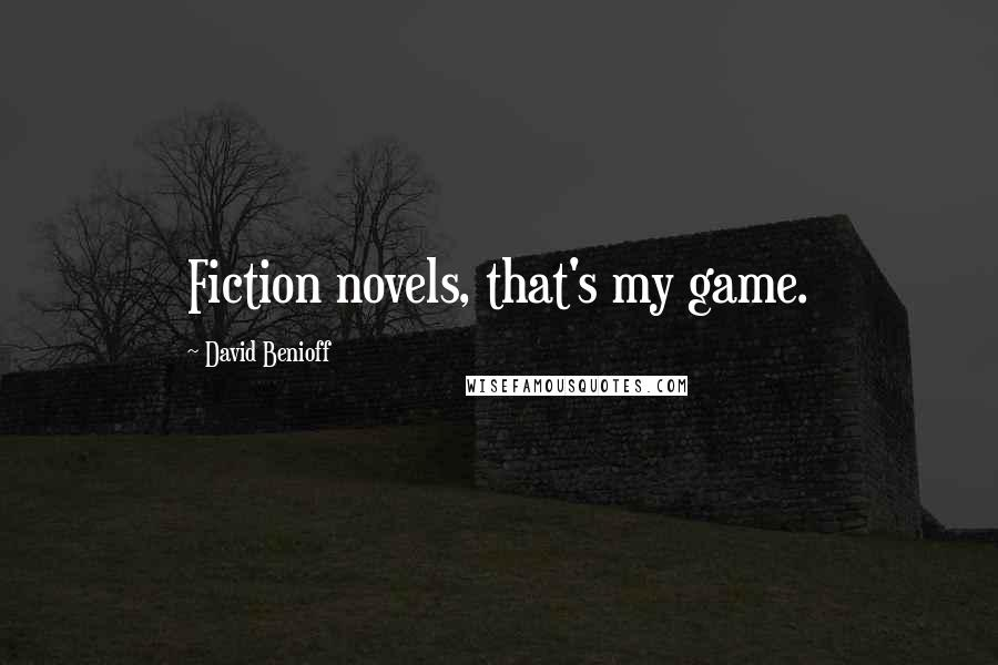 David Benioff quotes: Fiction novels, that's my game.