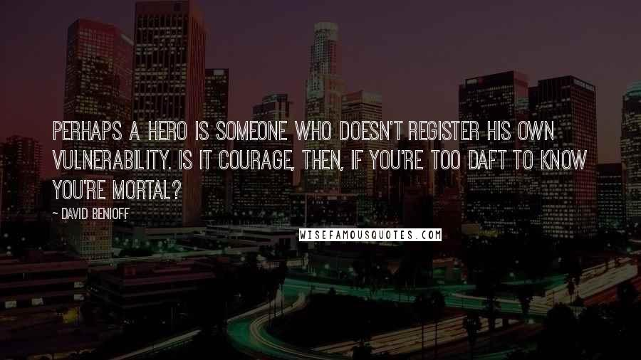 David Benioff quotes: Perhaps a hero is someone who doesn't register his own vulnerability. Is it courage, then, if you're too daft to know you're mortal?