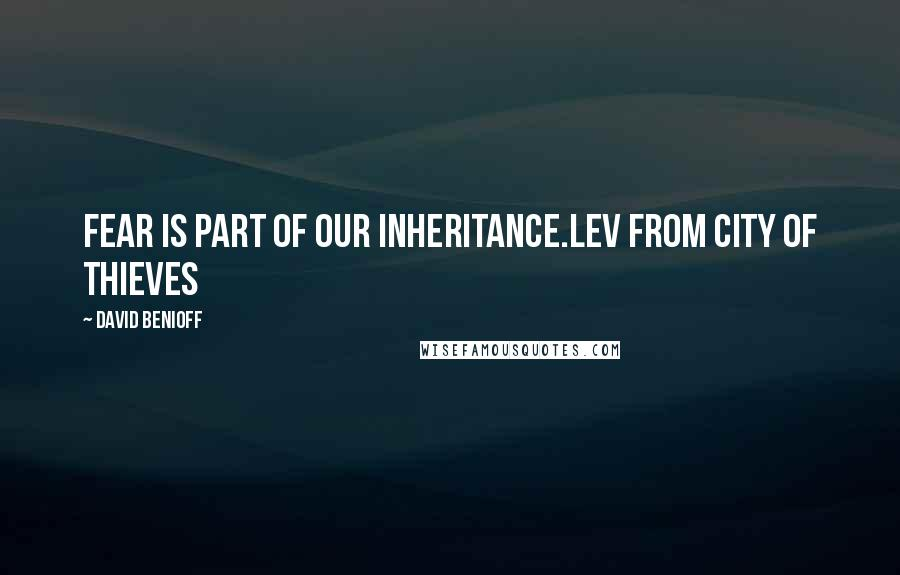 David Benioff quotes: Fear is part of our inheritance.Lev from City of Thieves