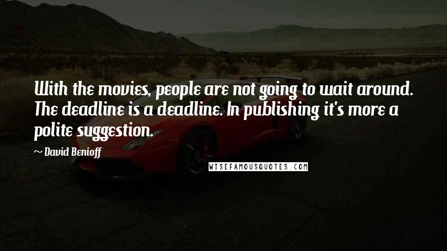 David Benioff quotes: With the movies, people are not going to wait around. The deadline is a deadline. In publishing it's more a polite suggestion.