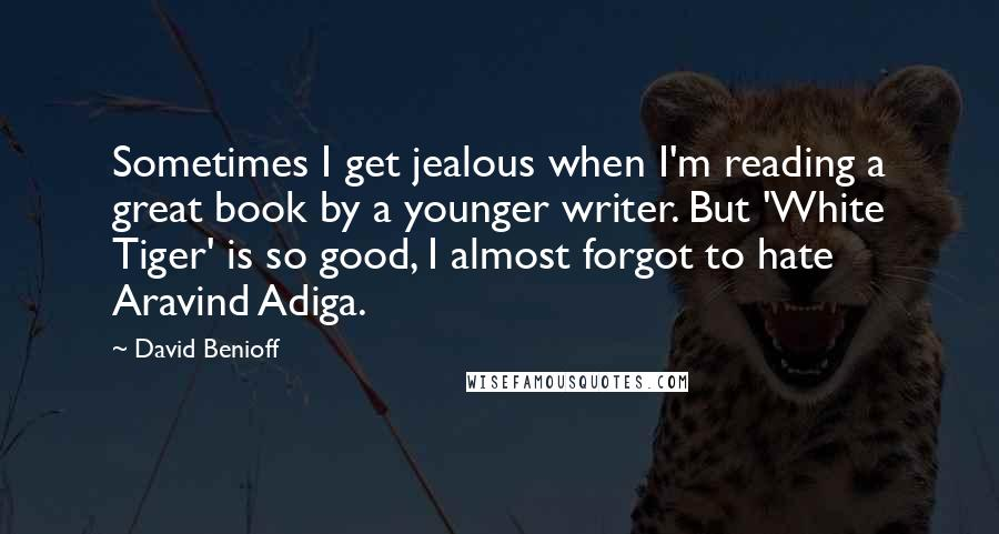 David Benioff quotes: Sometimes I get jealous when I'm reading a great book by a younger writer. But 'White Tiger' is so good, I almost forgot to hate Aravind Adiga.