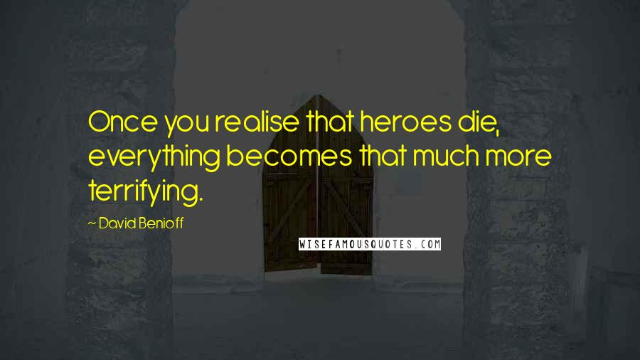 David Benioff quotes: Once you realise that heroes die, everything becomes that much more terrifying.